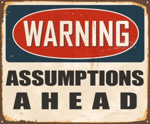 sign which reads Warning, Assumptions ahead